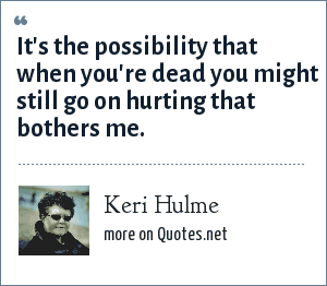 Keri Hulme: It's the possibility that when you're dead you might still go on hurting that bothers me.