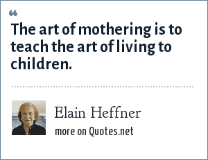 Elain Heffner: The art of mothering is to teach the art of living to children.