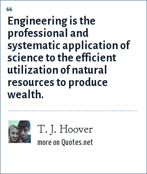 T. J. Hoover: Engineering is the professional and systematic application of science to the efficient utilization of natural resources to produce wealth.