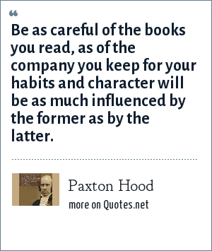 Paxton Hood: Be as careful of the books you read, as of the company you keep for your habits and character will be as much influenced by the former as by the latter.