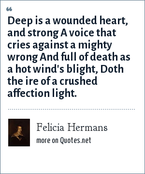 Felicia Hermans: Deep is a wounded heart, and strong A voice that cries against a mighty wrong And full of death as a hot wind's blight, Doth the ire of a crushed affection light.