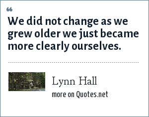 Lynn Hall: We did not change as we grew older we just became more clearly ourselves.