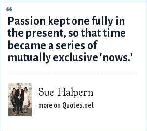 Sue Halpern: Passion kept one fully in the present, so that time became a series of mutually exclusive 'nows.'