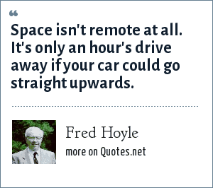 Fred Hoyle: Space isn't remote at all. It's only an hour's drive away if your car could go straight upwards.