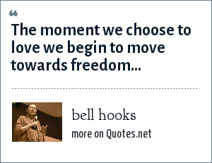 bell hooks: The moment we choose to love we begin to move towards freedom...