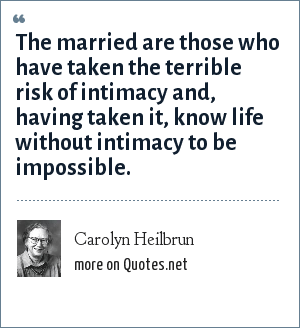 Carolyn Heilbrun: The married are those who have taken the terrible risk of intimacy and, having taken it, know life without intimacy to be impossible.