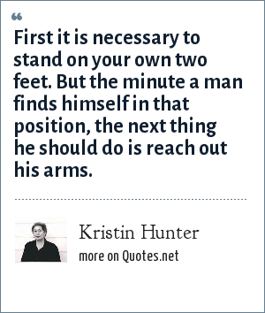 Kristin Hunter: First it is necessary to stand on your own two feet. But the minute a man finds himself in that position, the next thing he should do is reach out his arms.
