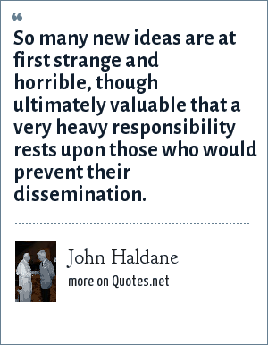 John Haldane: So many new ideas are at first strange and horrible, though ultimately valuable that a very heavy responsibility rests upon those who would prevent their dissemination.