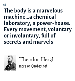 Theodor Herzl: The body is a marvelous machine...a chemical laboratory, a power-house. Every movement, voluntary or involuntary, full of secrets and marvels