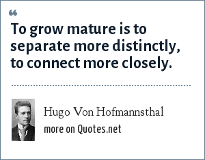 Hugo Von Hofmannsthal: To grow mature is to separate more distinctly, to connect more closely.