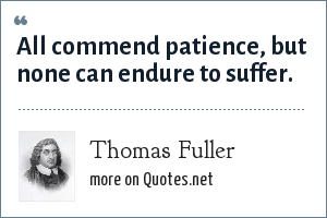Thomas Fuller: All commend patience, but none can endure to suffer.