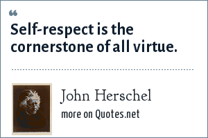 John Herschel: Self-respect is the cornerstone of all virtue.