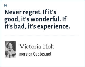 Victoria Holt: Never regret. If it's good, it's wonderful. If it's bad, it's experience.