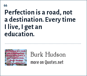 Burk Hudson: Perfection is a road, not a destination. Every time I live, I get an education.