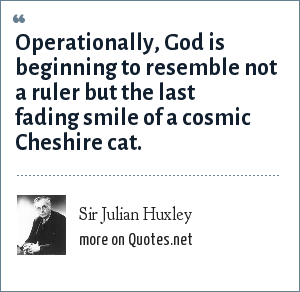 Sir Julian Huxley: Operationally, God is beginning to resemble not a ruler but the last fading smile of a cosmic Cheshire cat.
