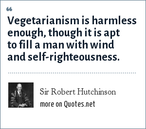 Sir Robert Hutchinson: Vegetarianism is harmless enough, though it is apt to fill a man with wind and self-righteousness.
