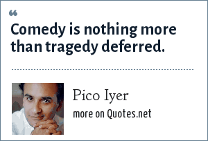 Pico Iyer: Comedy is nothing more than tragedy deferred.