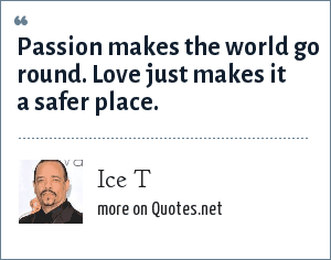 Ice T: Passion makes the world go round. Love just makes it a safer place.