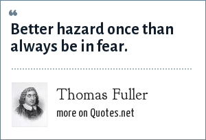Thomas Fuller: Better hazard once than always be in fear.
