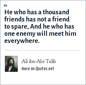 Ali ibn-Abi-Talib: He who has a thousand friends has not a friend to spare, And he who has one enemy will meet him everywhere.
