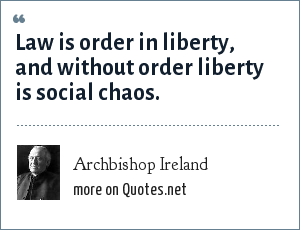Archbishop Ireland: Law is order in liberty, and without order liberty is social chaos.