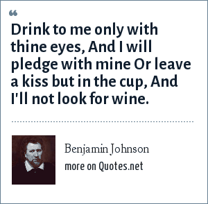 Benjamin Johnson: Drink to me only with thine eyes, And I will pledge with mine Or leave a kiss but in the cup, And I'll not look for wine.