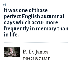P. D. James: It was one of those perfect English autumnal days which occur more frequently in memory than in life.