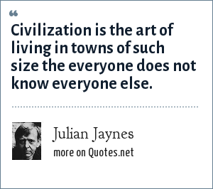 Julian Jaynes: Civilization is the art of living in towns of such size the everyone does not know everyone else.