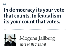 Mogens Jallberg: In democracy its your vote that counts. In feudalism its your count that votes.