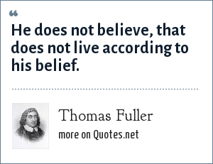 Thomas Fuller: He does not believe, that does not live according to his belief.