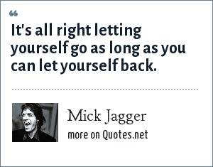 Mick Jagger: It's all right letting yourself go as long as you can let yourself back.