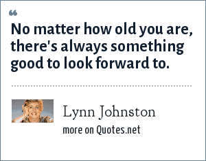 Lynn Johnston: No matter how old you are, there's always something good to look forward to.
