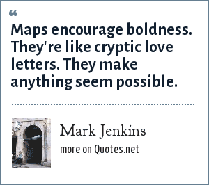 Mark Jenkins: Maps encourage boldness. They're like cryptic love letters. They make anything seem possible.