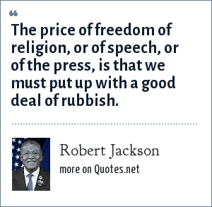 Robert Jackson: The price of freedom of religion, or of speech, or of the press, is that we must put up with a good deal of rubbish.