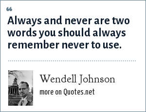 Wendell Johnson: Always and never are two words you should always remember never to use.
