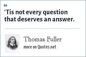 Thomas Fuller: 'Tis not every question that deserves an answer.