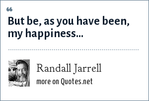 Randall Jarrell: But be, as you have been, my happiness...