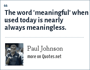 Paul Johnson: The word 'meaningful' when used today is nearly always meaningless.