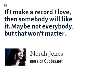 Norah Jones: If I make a record I love, then somebody will like it. Maybe not everybody, but that won't matter.
