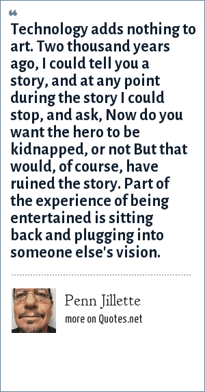 Penn Jillette: Technology adds nothing to art. Two thousand years ago, I could tell you a story, and at any point during the story I could stop, and ask, Now do you want the hero to be kidnapped, or not But that would, of course, have ruined the story. Part of the experience of being entertained is sitting back and plugging into someone else's vision.