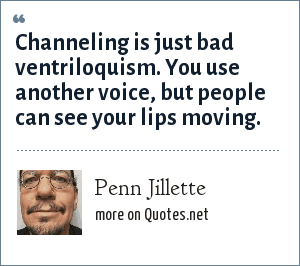 Penn Jillette: Channeling is just bad ventriloquism. You use another voice, but people can see your lips moving.