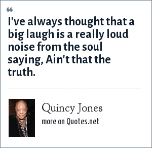 Quincy Jones: I've always thought that a big laugh is a really loud noise from the soul saying, Ain't that the truth.