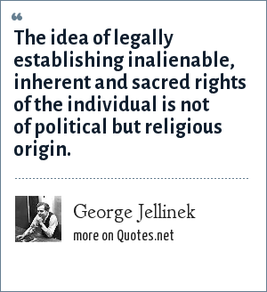 George Jellinek: The idea of legally establishing inalienable, inherent and sacred rights of the individual is not of political but religious origin.