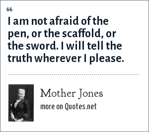 Mother Jones: I am not afraid of the pen, or the scaffold, or the sword. I will tell the truth wherever I please.