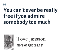 Tove Jansson: You can't ever be really free if you admire somebody too much.