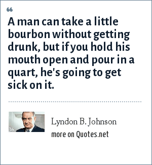 Lyndon B. Johnson: A man can take a little bourbon without getting drunk, but if you hold his mouth open and pour in a quart, he's going to get sick on it.