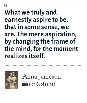 Anna Jameson: What we truly and earnestly aspire to be, that in some sense, we are. The mere aspiration, by changing the frame of the mind, for the moment realizes itself.