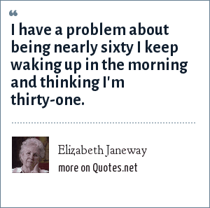 Elizabeth Janeway: I have a problem about being nearly sixty I keep waking up in the morning and thinking I'm thirty-one.