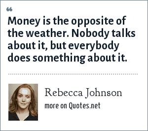 Rebecca Johnson: Money is the opposite of the weather. Nobody talks about it, but everybody does something about it.