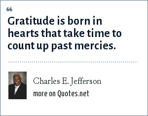 Charles E. Jefferson: Gratitude is born in hearts that take time to count up past mercies.